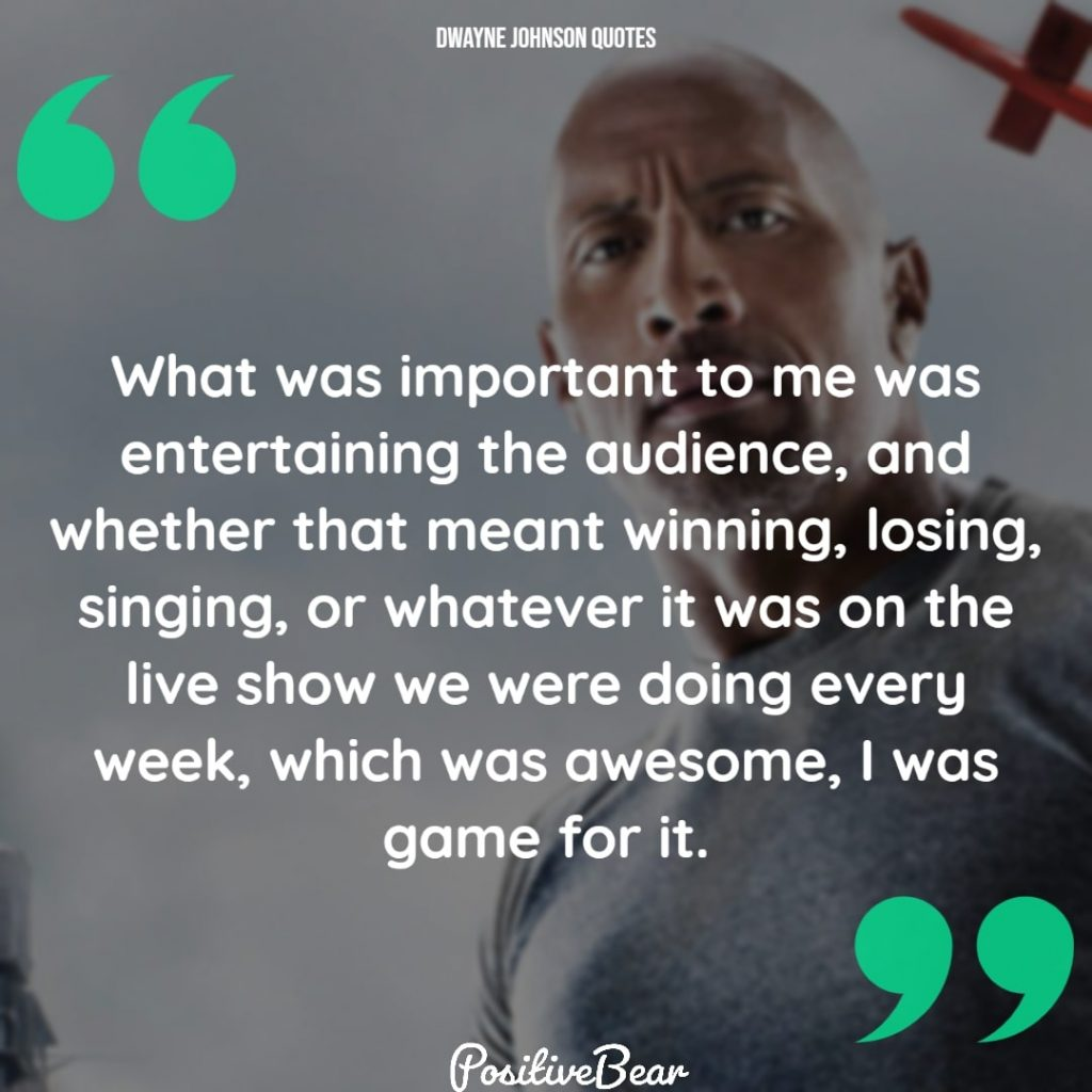 "dwayne johnson quotes inspirational - ""What was important to me was entertaining the audience, and whether that meant winning, losing, singing, or whatever it was on the live show we were doing every week, which was awesome, I was game for it."" – Dwayne Johnson"