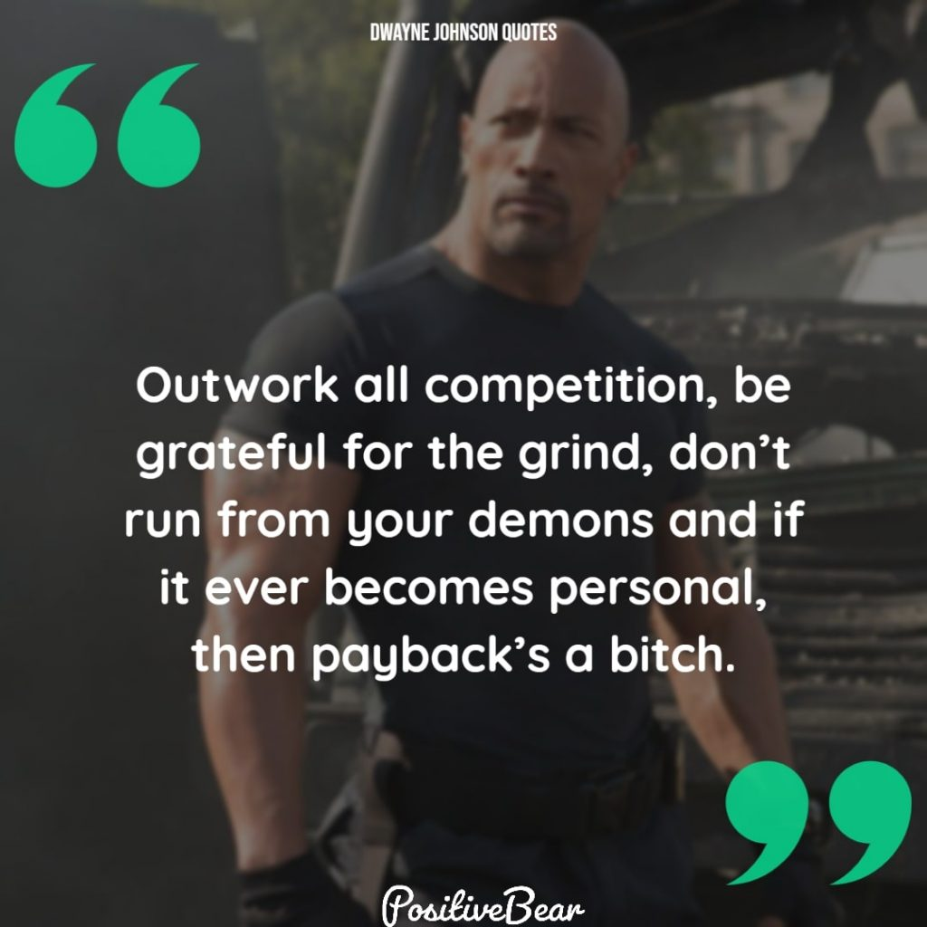 "dwayne johnson quotes motivation - ""Outwork all competition, be grateful for the grind, don't run from your demons and if it ever becomes personal, then payback's a bitch. "" – Dwayne Johnson"