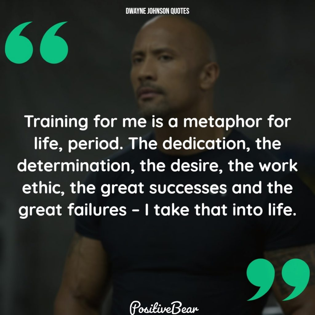 "dwayne johnson quotes success - ""Training for me is a metaphor for life, period. The dedication, the determination, the desire, the work ethic, the great successes and the great failures – I take that into life."" – Dwayne Johnson"