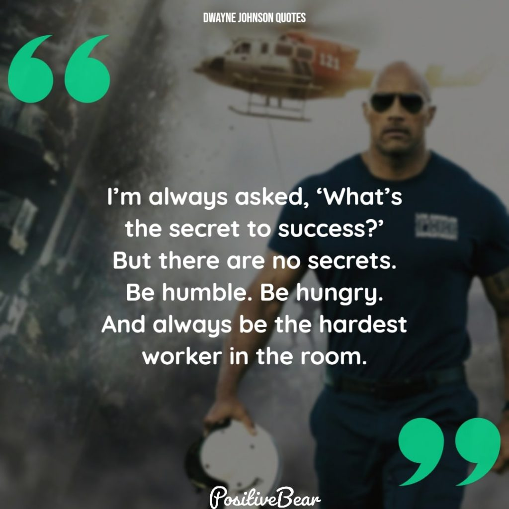 "the rock dwayne johnson quotes - ""I'm always asked, 'What's the secret to success?' But there are no secrets. Be humble. Be hungry. And always be the hardest worker in the room."" – Dwayne Johnson"